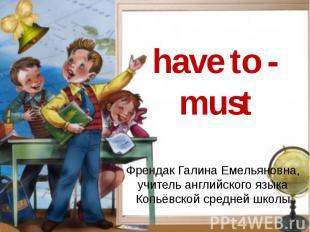 have to - must Френдак Галина Емельяновна, учитель английского языка Копьёвской