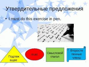 Утвердительные предложения I must do this exercise in pen.