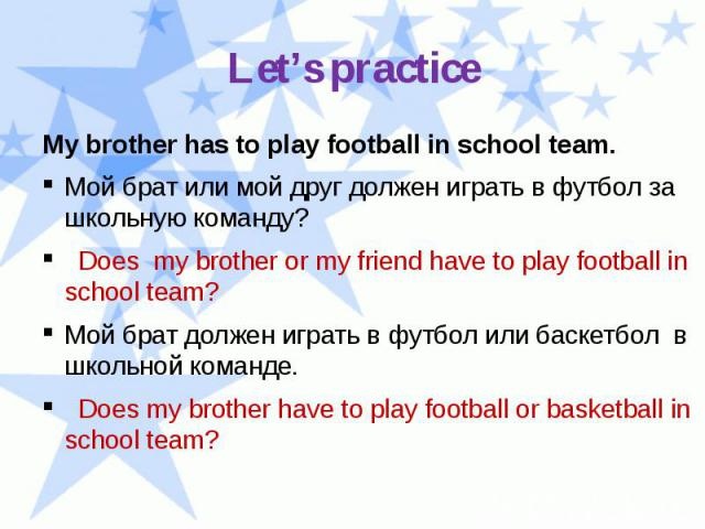 Let's practice My brother has to play football in school team. Мой брат или мой друг должен играть в футбол за школьную команду? Does my brother or my friend have to play football in school team? Мой брат должен играть в футбол или баскетбол в школь…