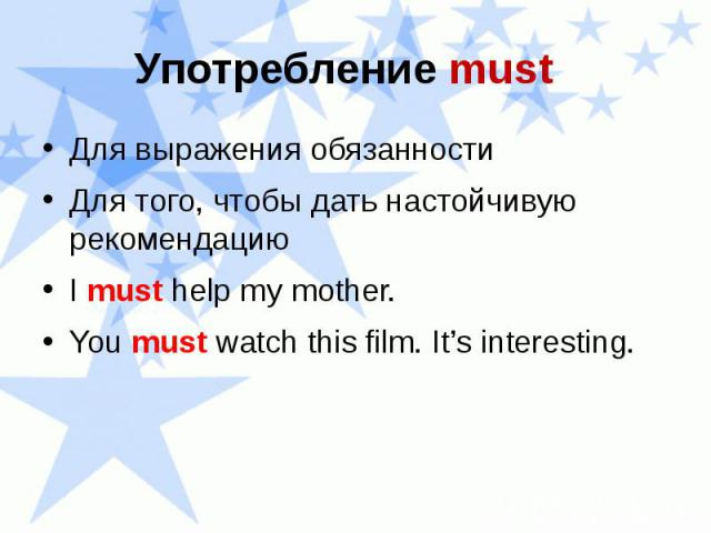 Употребление must Для выражения обязанности Для того, чтобы дать настойчивую рекомендацию I must help my mother. You must watch this film. It's interesting.