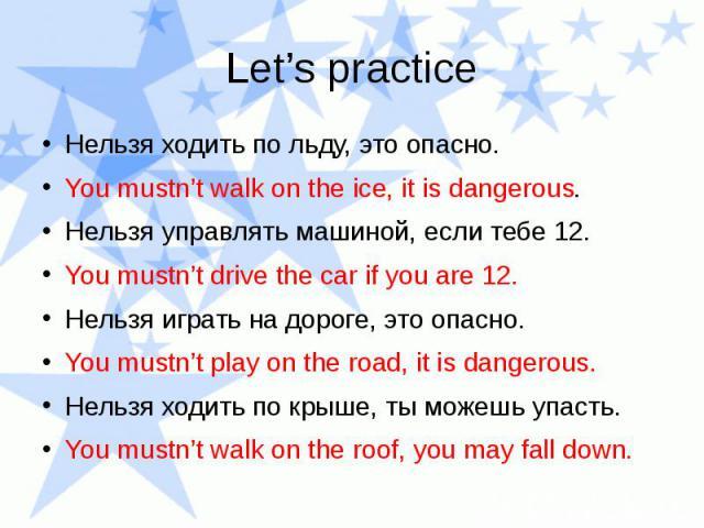Let's practice Нельзя ходить по льду, это опасно. You mustn't walk on the ice, it is dangerous. Нельзя управлять машиной, если тебе 12. You mustn't drive the car if you are 12. Нельзя играть на дороге, это опасно. You mustn't play on the road, it is…