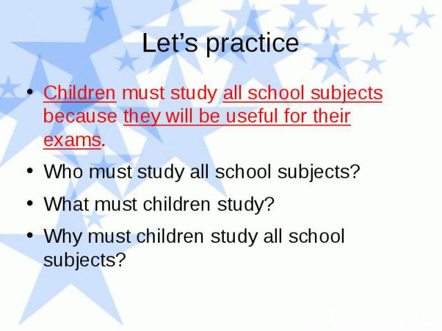 Let's practice Children must study all school subjects because they will be useful for their exams. Who must study all school subjects? What must children study? Why must children study all school subjects?