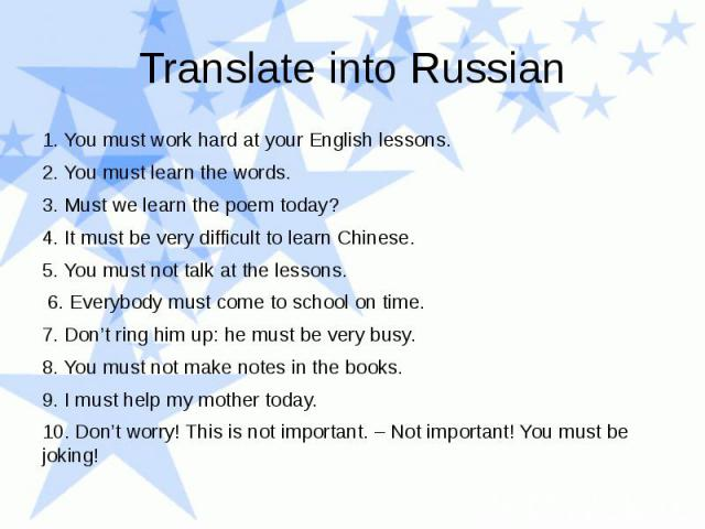Translate into Russian 1. You must work hard at your English lessons. 2. You must learn the words. 3. Must we learn the poem today? 4. It must be very difficult to learn Chinese. 5. You must not talk at the lessons. 6. Everybody must come to school …