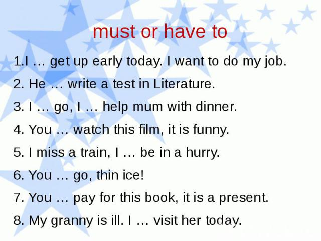 must or have to 1.I … get up early today. I want to do my job. 2. He … write a test in Literature. 3. I … go, I … help mum with dinner. 4. You … watch this film, it is funny. 5. I miss a train, I … be in a hurry. 6. You … go, thin ice! 7. You … pay …