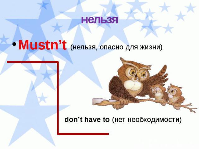 нельзя Mustn't (нельзя, опасно для жизни) don't have to (нет необходимости)