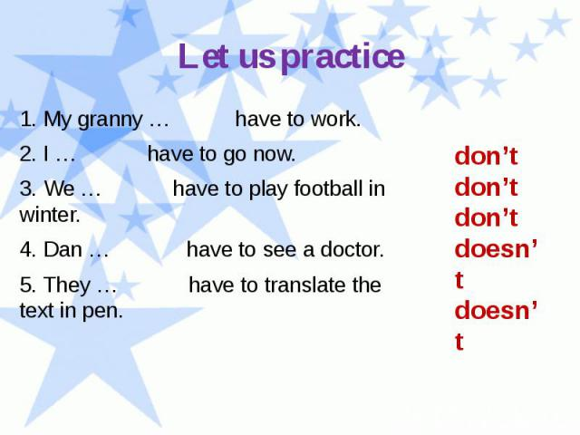 Let us practice 1. My granny … have to work. 2. I … have to go now. 3. We … have to play football in winter. 4. Dan … have to see a doctor. 5. They … have to translate the text in pen.