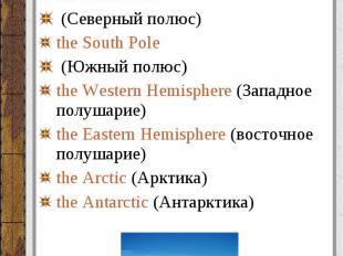 Полюса, полушария (poles, hemispheres): Полюса, полушария (poles, hemispheres):