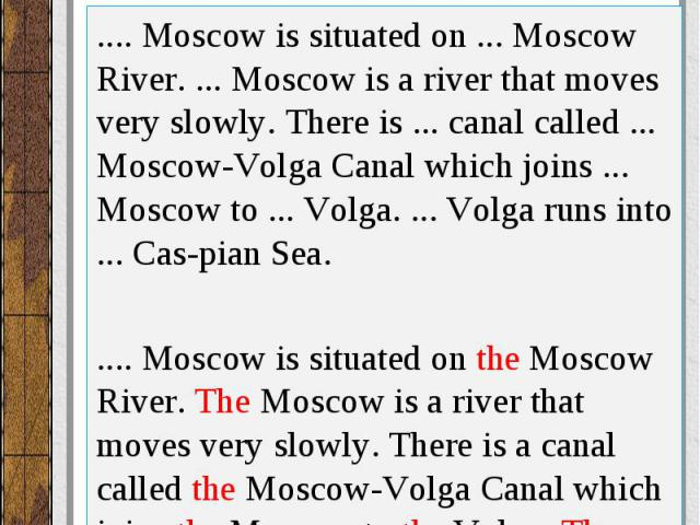 .... Moscow is situated on ... Moscow River. ... Moscow is a river that moves very slowly. There is ... canal called ... Moscow-Volga Canal which joins ... Moscow to ... Volga. ... Volga runs into ... Caspian Sea. .... Moscow is situated on ...…