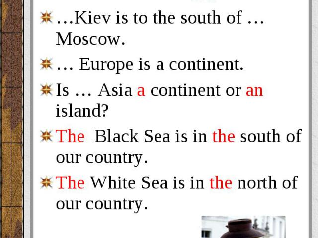 The Thames is the short river. The Thames is the short river. … Russia is washed by the Atlantic Ocean in the north. …Kiev is to the south of … Moscow. … Europe is a continent. Is … Asia a continent or an island? The Black Sea is in the south of our…
