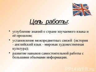 Цель работы: углубление знаний о стране изучаемого языка и её прошлом; установле