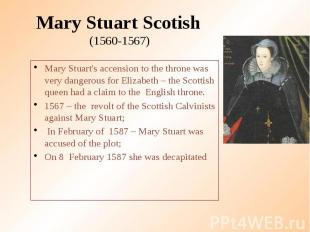 Mary Stuart Scotish (1560-1567) Mary Stuart's accension to the throne was very d