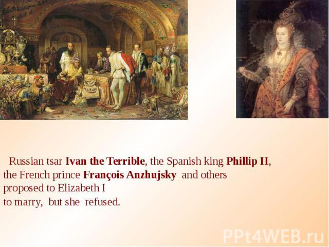 Russian tsar Ivan the Terrible, the Spanish king Phillip II, the French prince François Anzhujsky and others proposed to Elizabeth I to marry, but she refused.
