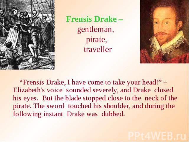 """Frensis Drake – gentleman, pirate, traveller """"Frensis Drake, I have come to take your head!"""" – Elizabeth's voice sounded severely, and Drake closed his eyes. But the blade stopped close to the neck of the pirate. The sword touched his shoulder, and …"""