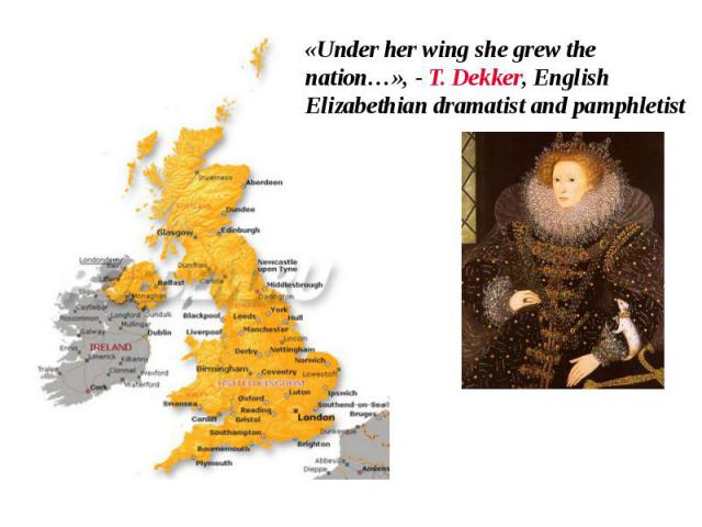 «Under her wing she grew the nation…», - T. Dekker, English Elizabethian dramatist and pamphletist