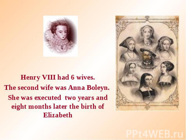 Henry VIII had 6 wives. Henry VIII had 6 wives. The second wife was Anna Boleyn. She was executed two years and eight months later the birth of Elizabeth