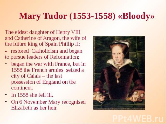 Mary Tudor (1553-1558) «Bloody» The eldest daughter of Henry VIII and Catherine of Aragon, the wife of the future king of Spain Phillip II: - restored Catholicism and began to pursue leaders of Reformation; began the war with France, but in 1558 the…