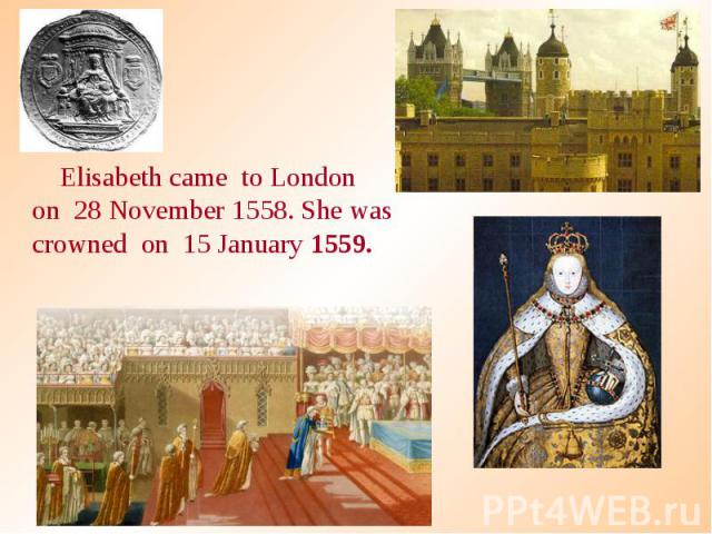 Elisabeth came to London on 28 November 1558. She was crowned on 15 January 1559. Elisabeth came to London on 28 November 1558. She was crowned on 15 January 1559.