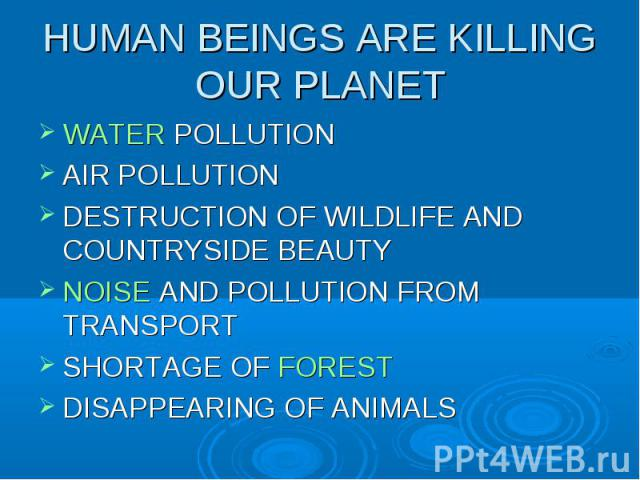 WATER POLLUTION WATER POLLUTION AIR POLLUTION DESTRUCTION OF WILDLIFE AND COUNTRYSIDE BEAUTY NOISE AND POLLUTION FROM TRANSPORT SHORTAGE OF FOREST DISAPPEARING OF ANIMALS