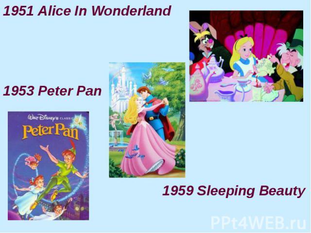 1951 Alice In Wonderland 1951 Alice In Wonderland 1953 Peter Pan 1959 Sleeping Beauty