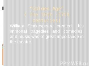 """""""Golden Age"""" ( the 16th -17th centuries) William Shakespeare created his immorta"""