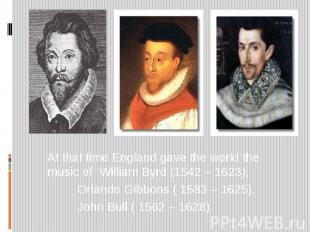 At that time England gave the world the music of William Byrd (1542 – 1623), Orl