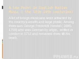 A Low Point in English Native Music ( the 18th-19th centuries) A lot of foreign