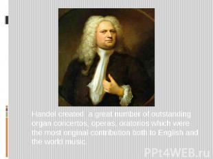 Handel created a great number of outstanding organ concertos, operas, oratorios
