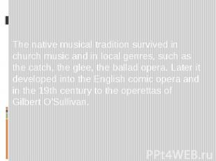 The native musical tradition survived in church music and in local genres, such
