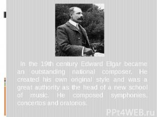 In the 19th century Edward Elgar became an outstanding national composer. He cre