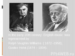 In the early 20th century English music was represented by Ralph Vaughm Williams