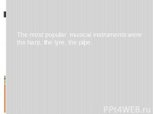 The most popular musical instruments were the harp, the lyre, the pipe.