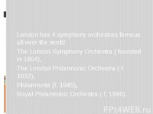 London has 4 symphony orchestras famous all over the world: The London Symphony