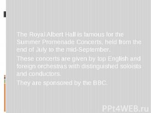 The Royal Albert Hall is famous for the Summer Promenade Concerts, held from the