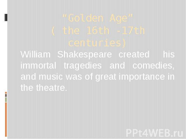"""""""Golden Age"""" ( the 16th -17th centuries) William Shakespeare created his immortal tragedies and comedies, and music was of great importance in the theatre."""