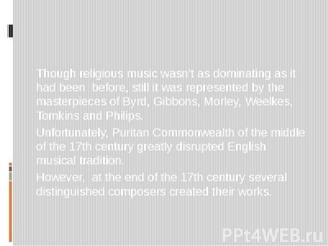 Though religious music wasn't as dominating as it had been before, still it was represented by the masterpieces of Byrd, Gibbons, Morley, Weelkes, Tomkins and Philips. Unfortunately, Puritan Commonwealth of the middle of the 17th century greatly dis…