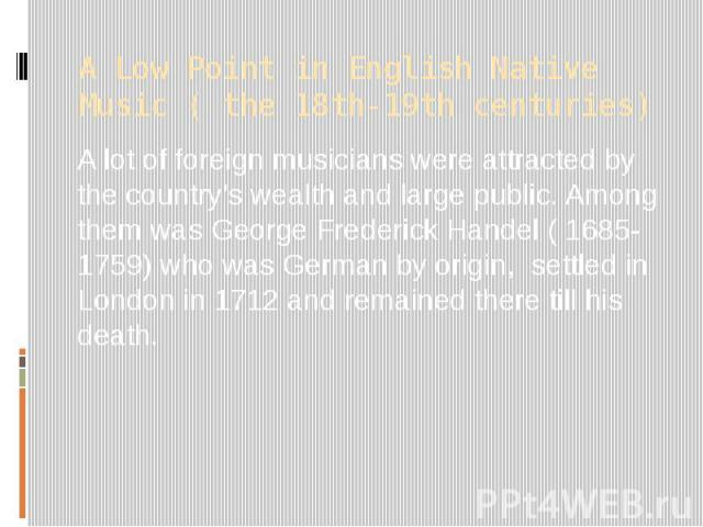 A Low Point in English Native Music ( the 18th-19th centuries) A lot of foreign musicians were attracted by the country's wealth and large public. Among them was George Frederick Handel ( 1685-1759) who was German by origin, settled in London in 171…