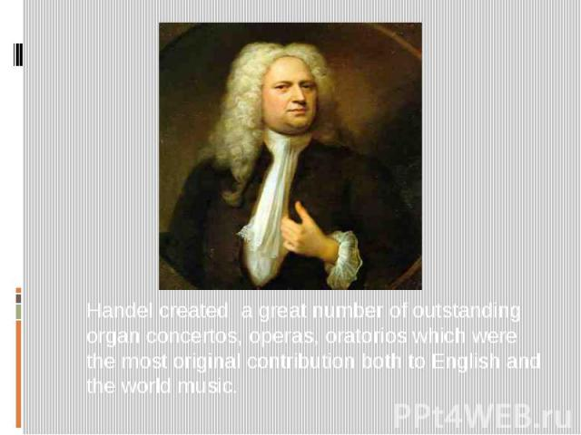Handel created a great number of outstanding organ concertos, operas, oratorios which were the most original contribution both to English and the world music.