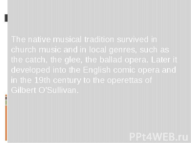 The native musical tradition survived in church music and in local genres, such as the catch, the glee, the ballad opera. Later it developed into the English comic opera and in the 19th century to the operettas of Gilbert O'Sullivan.