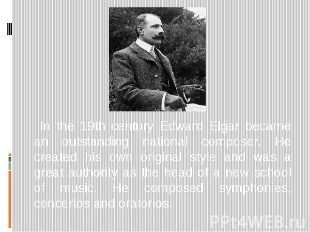 In the 19th century Edward Elgar became an outstanding national composer. He created his own original style and was a great authority as the head of a new school of music. He composed symphonies, concertos and oratorios.