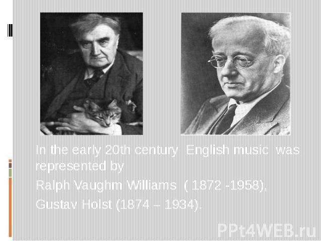 In the early 20th century English music was represented by Ralph Vaughm Williams ( 1872 -1958), Gustav Holst (1874 – 1934).