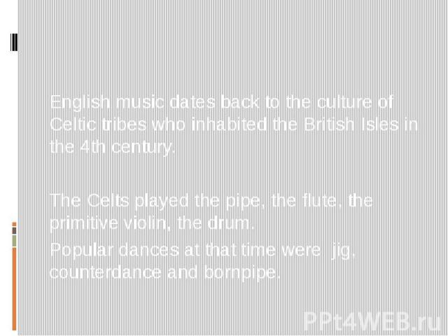 English music dates back to the culture of Celtic tribes who inhabited the British Isles in the 4th century. The Celts played the pipe, the flute, the primitive violin, the drum. Popular dances at that time were jig, counterdance and bornpipe.