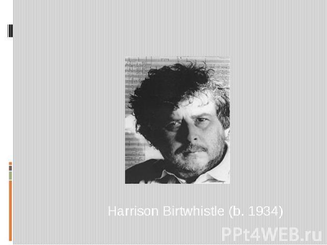 Harrison Birtwhistle (b. 1934)