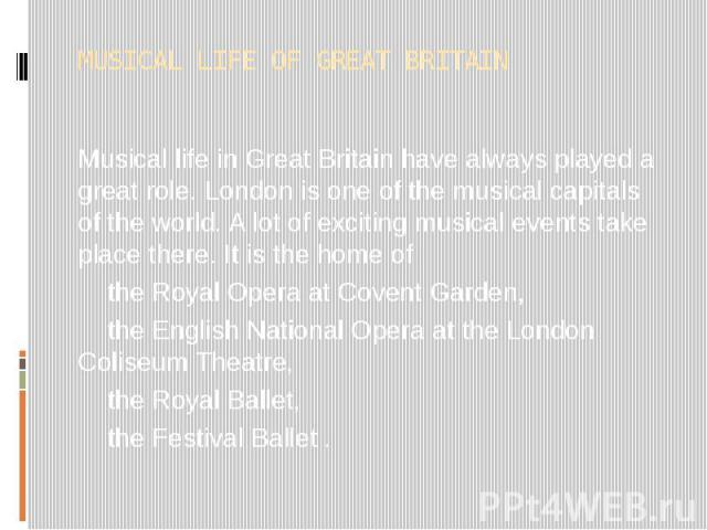 MUSICAL LIFE OF GREAT BRITAIN Musical life in Great Britain have always played a great role. London is one of the musical capitals of the world. A lot of exciting musical events take place there. It is the home of the Royal Opera at Covent Garden, t…
