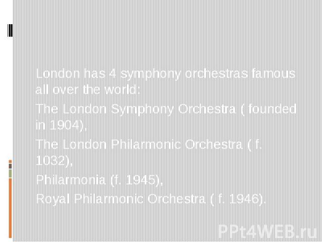 London has 4 symphony orchestras famous all over the world: The London Symphony Orchestra ( founded in 1904), The London Philarmonic Orchestra ( f. 1032), Philarmonia (f. 1945), Royal Philarmonic Orchestra ( f. 1946).