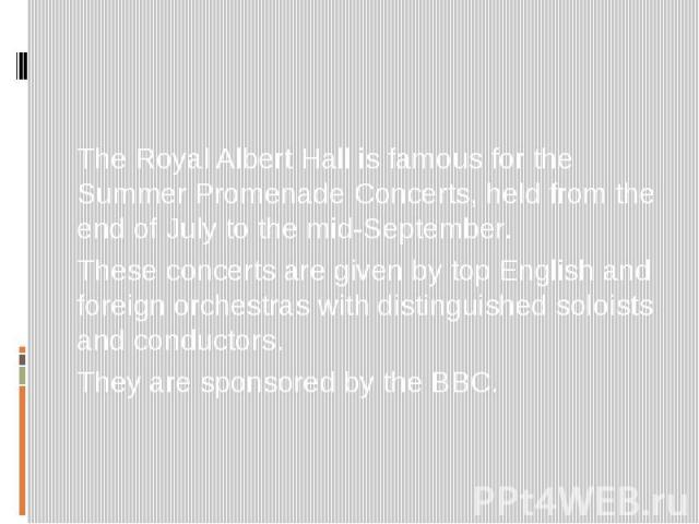 The Royal Albert Hall is famous for the Summer Promenade Concerts, held from the end of July to the mid-September. These concerts are given by top English and foreign orchestras with distinguished soloists and conductors. They are sponsored by the BBC.