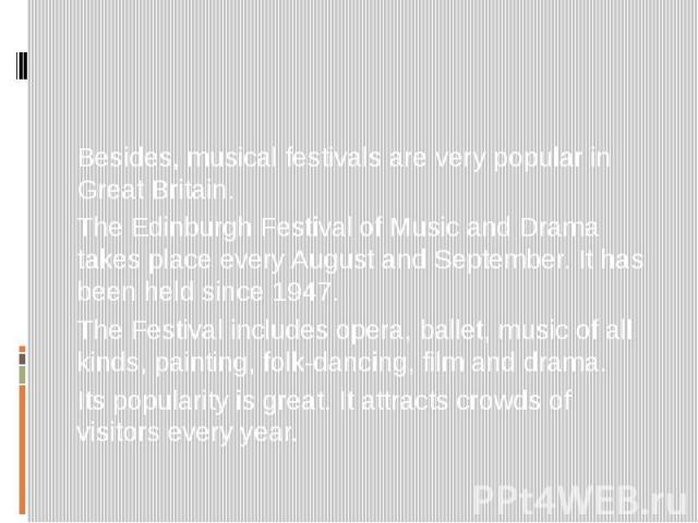 Besides, musical festivals are very popular in Great Britain. The Edinburgh Festival of Music and Drama takes place every August and September. It has been held since 1947. The Festival includes opera, ballet, music of all kinds, painting, folk-danc…