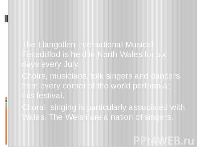 The Llangollen International Musical Eisteddfod is held in North Wales for six days every July. Choirs, musicians, folk singers and dancers from every corner of the world perform at this festival. Choral singing is particularly associated with Wales…