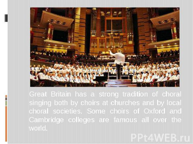 Great Britain has a strong tradition of choral singing both by choirs at churches and by local choral societies. Some choirs of Oxford and Cambridge colleges are famous all over the world.