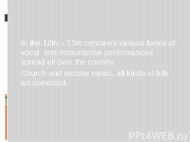 In the 12th – 13th centuries various forms of vocal and instrumental performances spread all over the country. Church and secular music, all kinds of folk art coexisted.