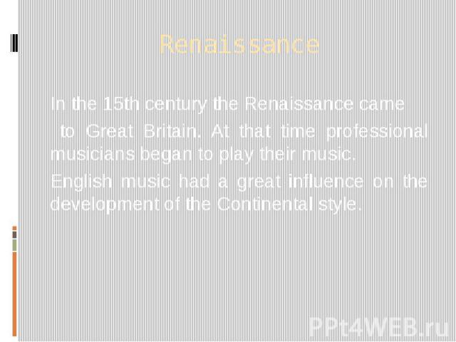 Renaissance In the 15th century the Renaissance came to Great Britain. At that time professional musicians began to play their music. English music had a great influence on the development of the Continental style.